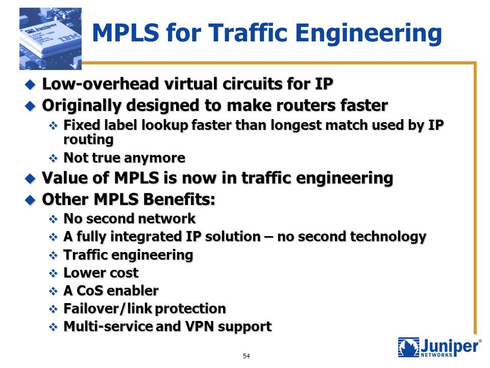 54 MPLS for Traffic Engineering Low-overhead virtual circuits for IP Low-overhead virtual circuits for IP Originally designed to make routers faster O