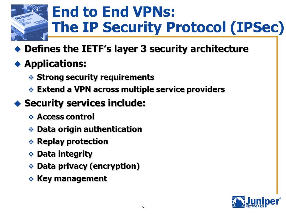 61 End to End VPNs: The IP Security Protocol (IPSec) Defines the IETFs layer 3 security architecture Defines the IETFs layer 3 security architecture A