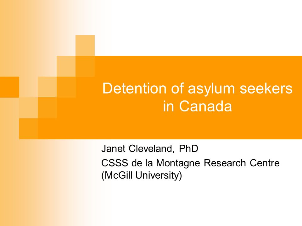 Detention of asylum seekers in Canada Janet Cleveland, PhD CSSS de la Montagne Research Centre (McGill University)