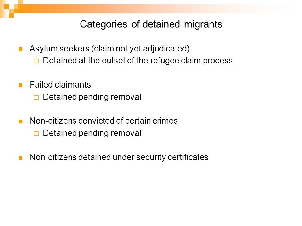 Categories of detained migrants Asylum seekers (claim not yet adjudicated) Detained at the outset of the refugee claim process Failed claimants Detained pending removal Non-citizens convicted of certain crimes Detained pending removal Non-citizens detained under security certificates