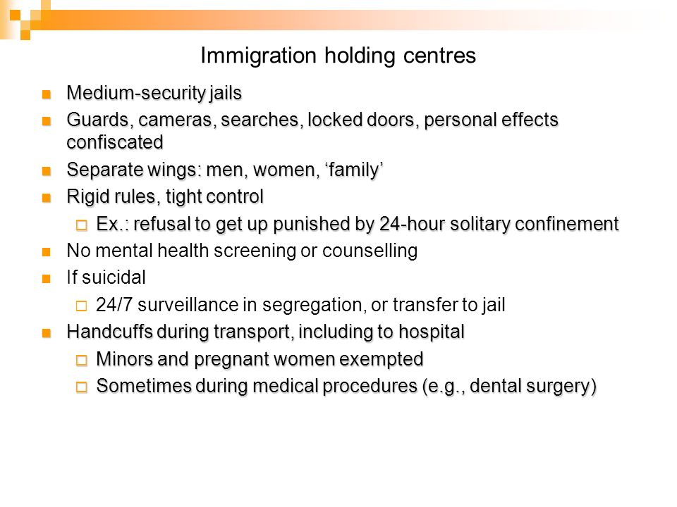 Immigration holding centres Medium-security jails Medium-security jails Guards, cameras, searches, locked doors, personal effects confiscated Guards, cameras, searches, locked doors, personal effects confiscated Separate wings: men, women, family Separate wings: men, women, family Rigid rules, tight control Rigid rules, tight control Ex.: refusal to get up punished by 24-hour solitary confinement Ex.: refusal to get up punished by 24-hour solitary confinement No mental health screening or counselling If suicidal 24/7 surveillance in segregation, or transfer to jail Handcuffs during transport, including to hospital Handcuffs during transport, including to hospital Minors and pregnant women exempted Minors and pregnant women exempted Sometimes during medical procedures (e.g., dental surgery) Sometimes during medical procedures (e.g., dental surgery)