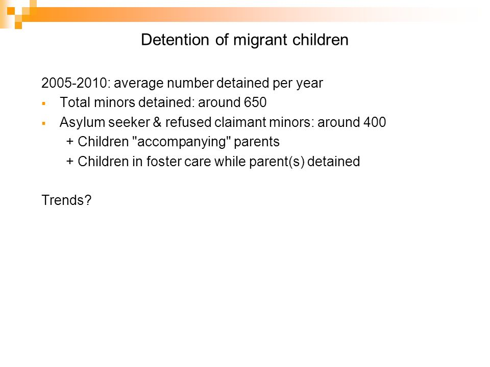 Detention of migrant children 2005-2010: average number detained per year Total minors detained: around 650 Asylum seeker & refused claimant minors: around 400 + Children accompanying parents + Children in foster care while parent(s) detained Trends