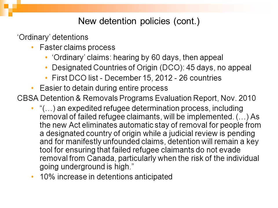 New detention policies (cont.) Ordinary detentions Faster claims process Ordinary claims: hearing by 60 days, then appeal Designated Countries of Origin (DCO): 45 days, no appeal First DCO list - December 15, 2012 - 26 countries Easier to detain during entire process CBSA Detention & Removals Programs Evaluation Report, Nov.