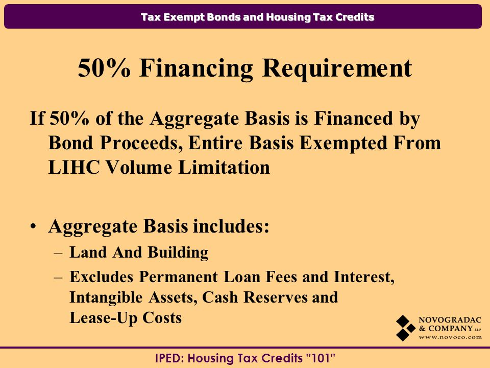 Tax Exempt Bonds and Housing Tax Credits IPED: Housing Tax Credits % Financing Requirement If 50% of the Aggregate Basis is Financed by Bond Proceeds, Entire Basis Exempted From LIHC Volume Limitation Aggregate Basis includes: –Land And Building –Excludes Permanent Loan Fees and Interest, Intangible Assets, Cash Reserves and Lease-Up Costs