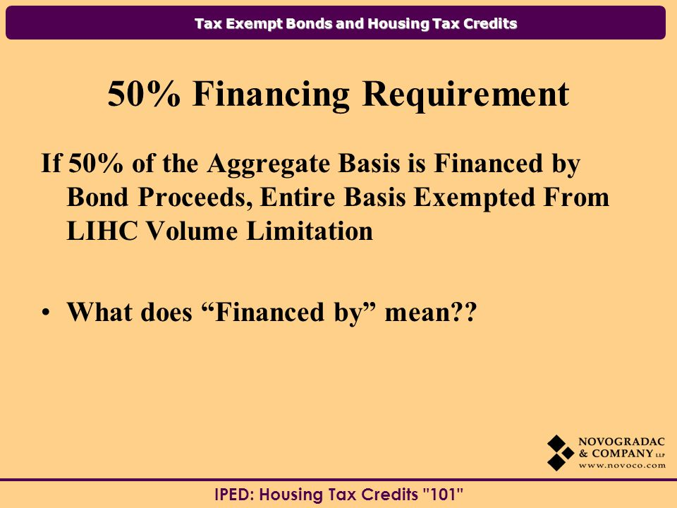 Tax Exempt Bonds and Housing Tax Credits IPED: Housing Tax Credits % Financing Requirement If 50% of the Aggregate Basis is Financed by Bond Proceeds, Entire Basis Exempted From LIHC Volume Limitation What does Financed by mean