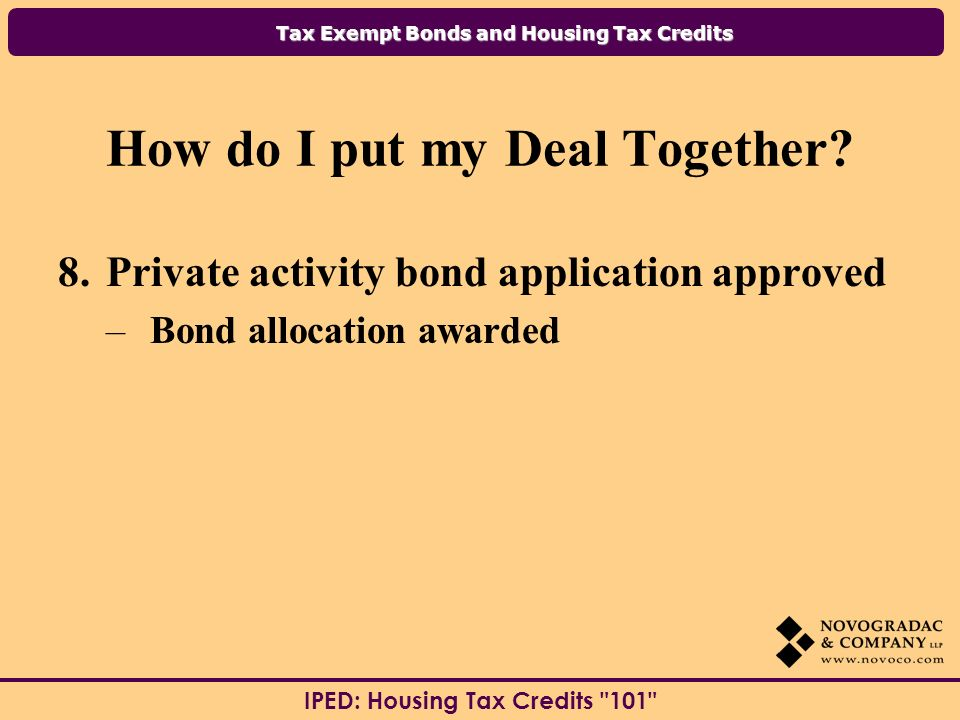 Tax Exempt Bonds and Housing Tax Credits IPED: Housing Tax Credits 101 How do I put my Deal Together.