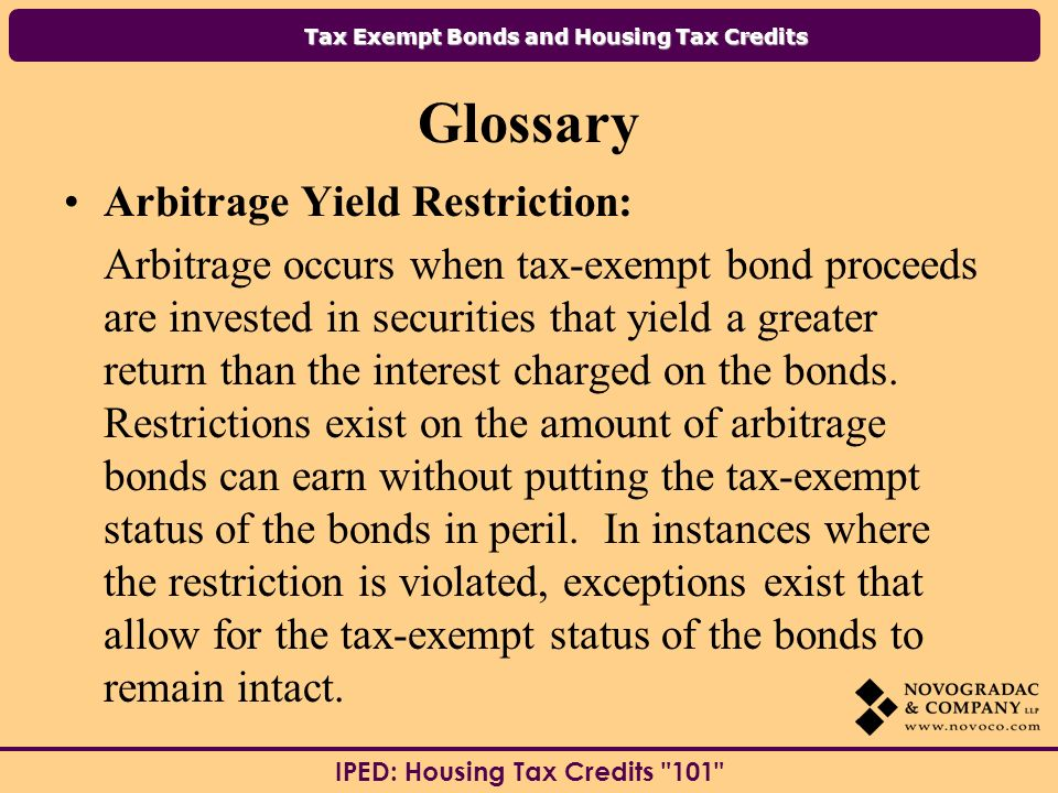Tax Exempt Bonds and Housing Tax Credits IPED: Housing Tax Credits 101 Glossary Arbitrage Yield Restriction: Arbitrage occurs when tax-exempt bond proceeds are invested in securities that yield a greater return than the interest charged on the bonds.