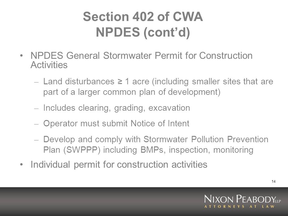 14 Section 402 of CWA NPDES (contd) NPDES General Stormwater Permit for Construction Activities – Land disturbances 1 acre (including smaller sites that are part of a larger common plan of development) – Includes clearing, grading, excavation – Operator must submit Notice of Intent – Develop and comply with Stormwater Pollution Prevention Plan (SWPPP) including BMPs, inspection, monitoring Individual permit for construction activities