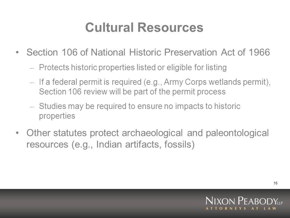 16 Cultural Resources Section 106 of National Historic Preservation Act of 1966 – Protects historic properties listed or eligible for listing – If a federal permit is required (e.g., Army Corps wetlands permit), Section 106 review will be part of the permit process – Studies may be required to ensure no impacts to historic properties Other statutes protect archaeological and paleontological resources (e.g., Indian artifacts, fossils)