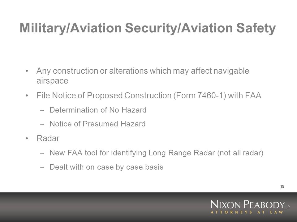 18 Military/Aviation Security/Aviation Safety Any construction or alterations which may affect navigable airspace File Notice of Proposed Construction (Form 7460-1) with FAA – Determination of No Hazard – Notice of Presumed Hazard Radar – New FAA tool for identifying Long Range Radar (not all radar) – Dealt with on case by case basis