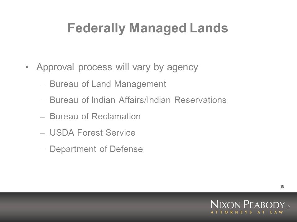 19 Federally Managed Lands Approval process will vary by agency – Bureau of Land Management – Bureau of Indian Affairs/Indian Reservations – Bureau of Reclamation – USDA Forest Service – Department of Defense