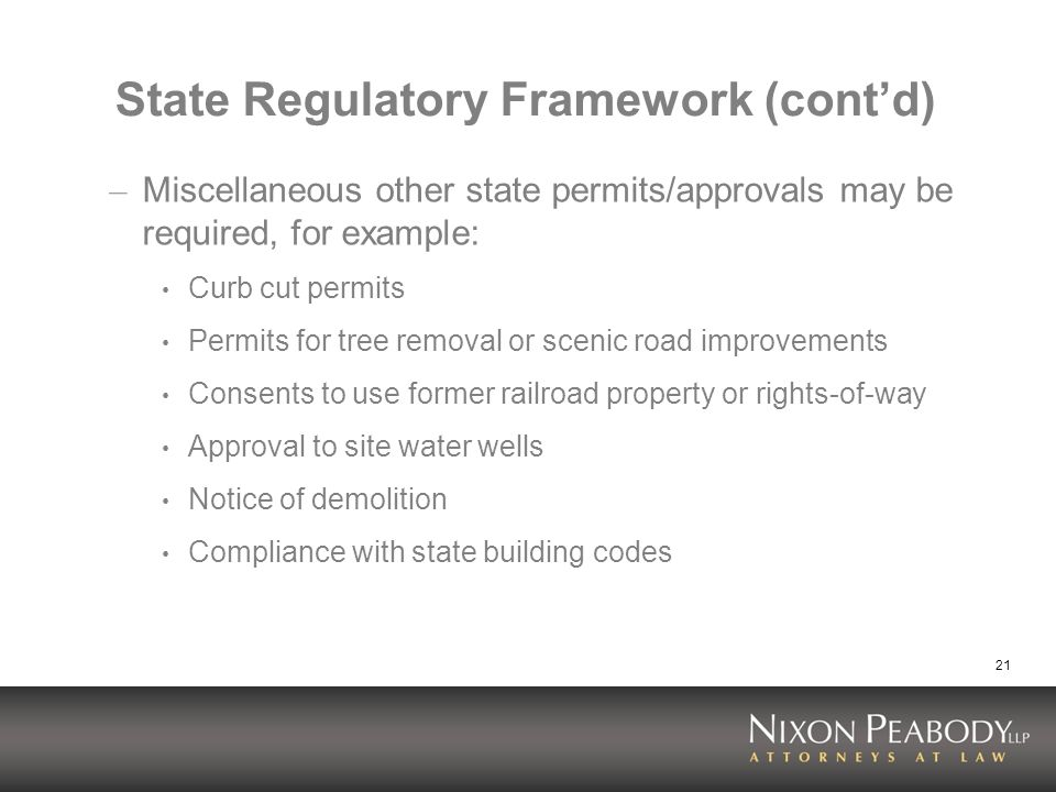 21 State Regulatory Framework (contd) – Miscellaneous other state permits/approvals may be required, for example: Curb cut permits Permits for tree removal or scenic road improvements Consents to use former railroad property or rights-of-way Approval to site water wells Notice of demolition Compliance with state building codes