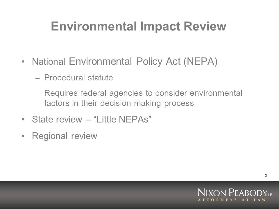 3 Environmental Impact Review National Environmental Policy Act (NEPA) – Procedural statute – Requires federal agencies to consider environmental factors in their decision-making process State review – Little NEPAs Regional review