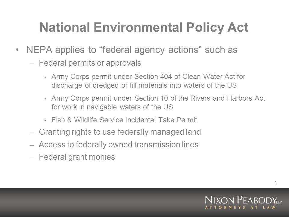 4 National Environmental Policy Act NEPA applies to federal agency actions such as – Federal permits or approvals Army Corps permit under Section 404 of Clean Water Act for discharge of dredged or fill materials into waters of the US Army Corps permit under Section 10 of the Rivers and Harbors Act for work in navigable waters of the US Fish & Wildlife Service Incidental Take Permit – Granting rights to use federally managed land – Access to federally owned transmission lines – Federal grant monies