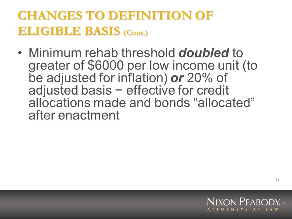 15 CHANGES TO DEFINITION OF ELIGIBLE BASIS (Cont.) Minimum rehab threshold doubled to greater of $6000 per low income unit (to be adjusted for inflati