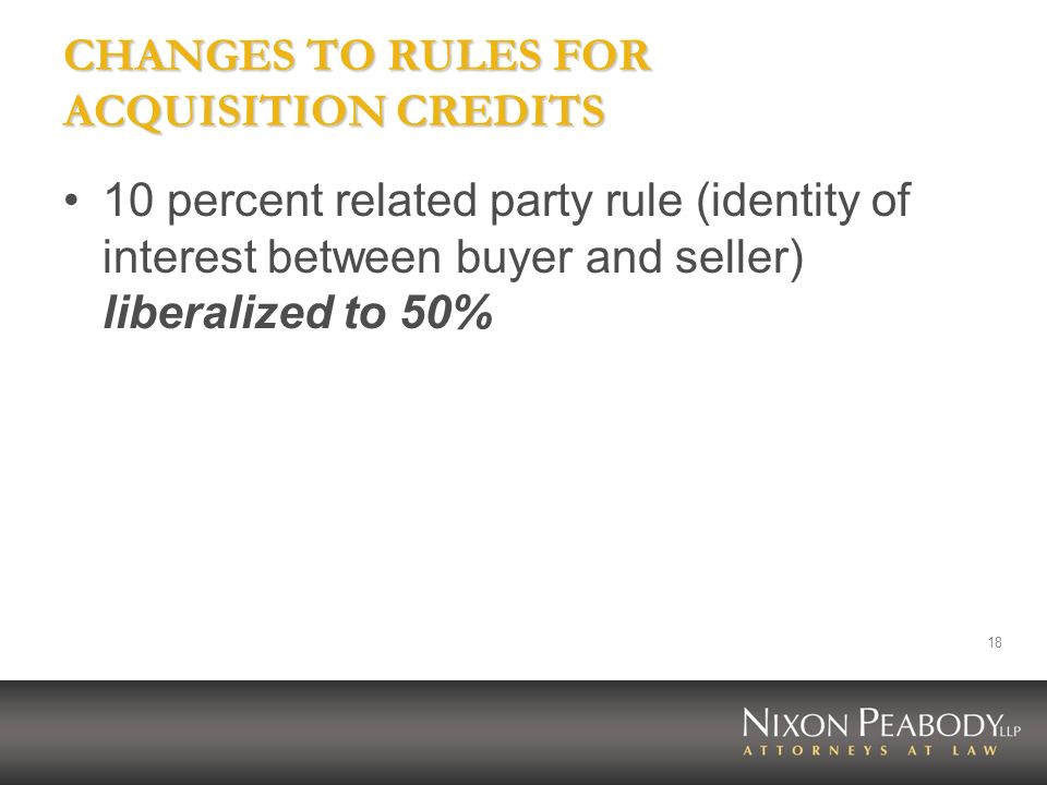 18 CHANGES TO RULES FOR ACQUISITION CREDITS 10 percent related party rule (identity of interest between buyer and seller) liberalized to 50%