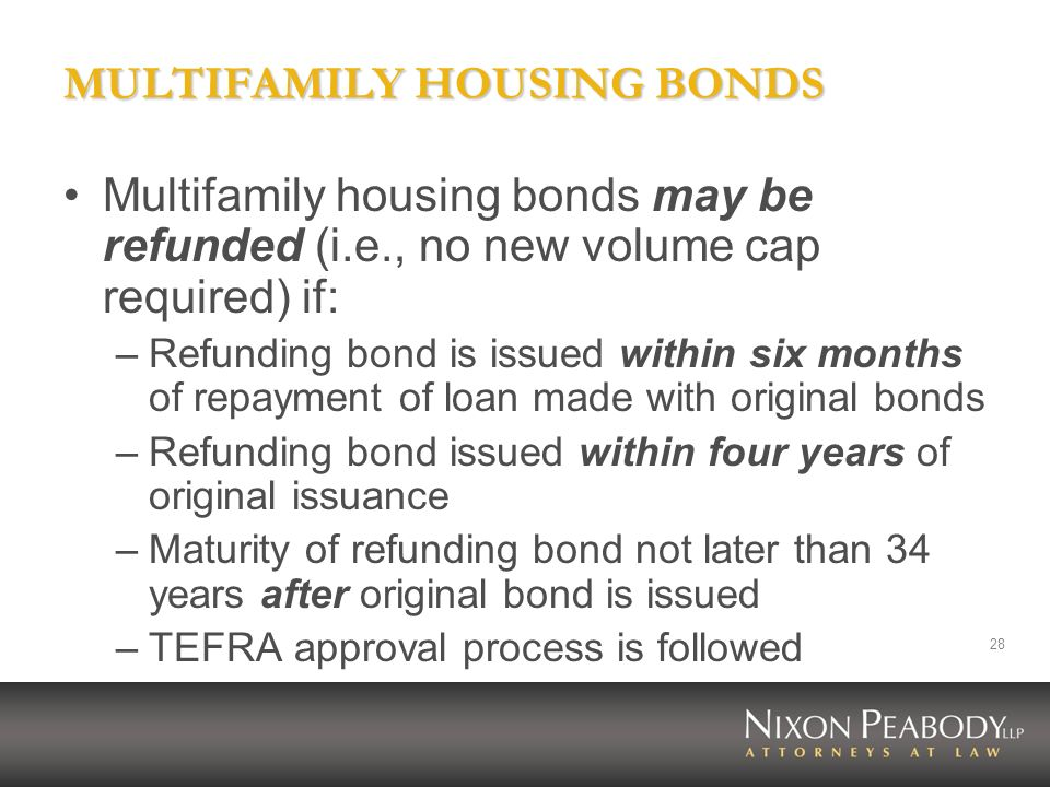 28 MULTIFAMILY HOUSING BONDS Multifamily housing bonds may be refunded (i.e., no new volume cap required) if: –Refunding bond is issued within six mon