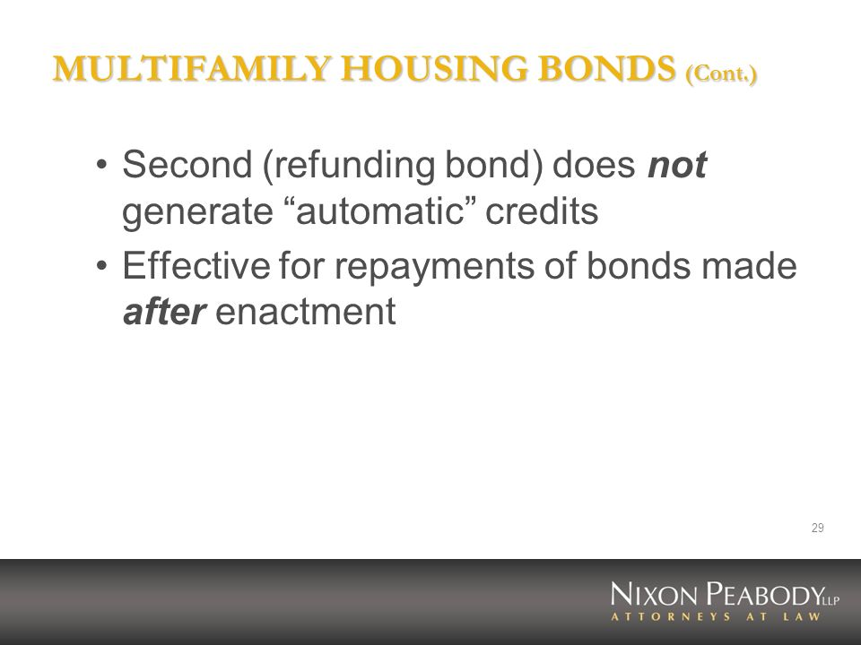 29 MULTIFAMILY HOUSING BONDS (Cont.) Second (refunding bond) does not generate automatic credits Effective for repayments of bonds made after enactmen