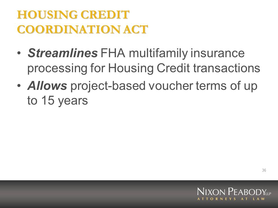 36 HOUSING CREDIT COORDINATION ACT Streamlines FHA multifamily insurance processing for Housing Credit transactions Allows project-based voucher terms