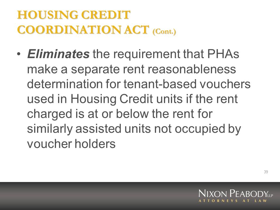 39 HOUSING CREDIT COORDINATION ACT (Cont.) Eliminates the requirement that PHAs make a separate rent reasonableness determination for tenant-based vou