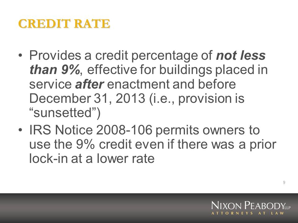 9 CREDIT RATE Provides a credit percentage of not less than 9%, effective for buildings placed in service after enactment and before December 31, 2013