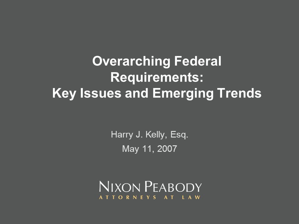 Overarching Federal Requirements: Key Issues and Emerging Trends Harry J. Kelly, Esq. May 11, 2007