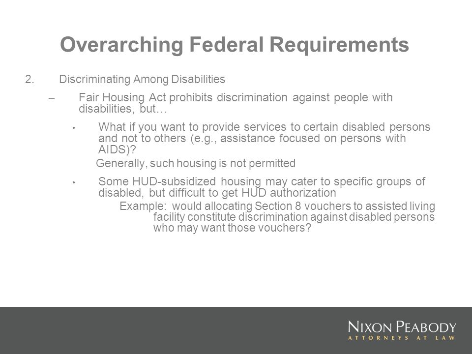 Overarching Federal Requirements 2.Discriminating Among Disabilities – Fair Housing Act prohibits discrimination against people with disabilities, but… What if you want to provide services to certain disabled persons and not to others (e.g., assistance focused on persons with AIDS).