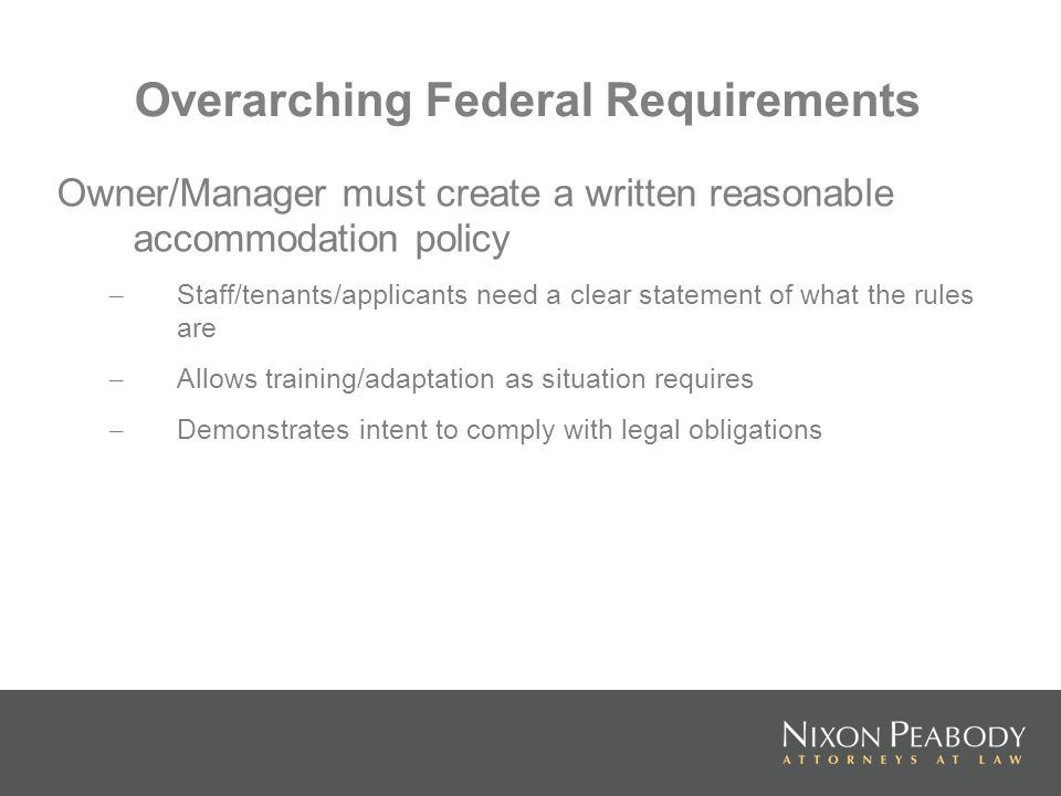 Overarching Federal Requirements Owner/Manager must create a written reasonable accommodation policy – Staff/tenants/applicants need a clear statement of what the rules are – Allows training/adaptation as situation requires – Demonstrates intent to comply with legal obligations