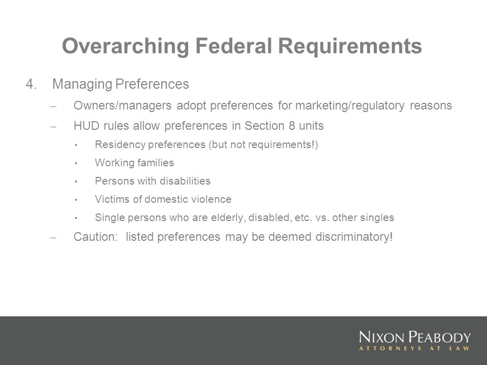 Overarching Federal Requirements 4.Managing Preferences – Owners/managers adopt preferences for marketing/regulatory reasons – HUD rules allow preferences in Section 8 units Residency preferences (but not requirements!) Working families Persons with disabilities Victims of domestic violence Single persons who are elderly, disabled, etc.