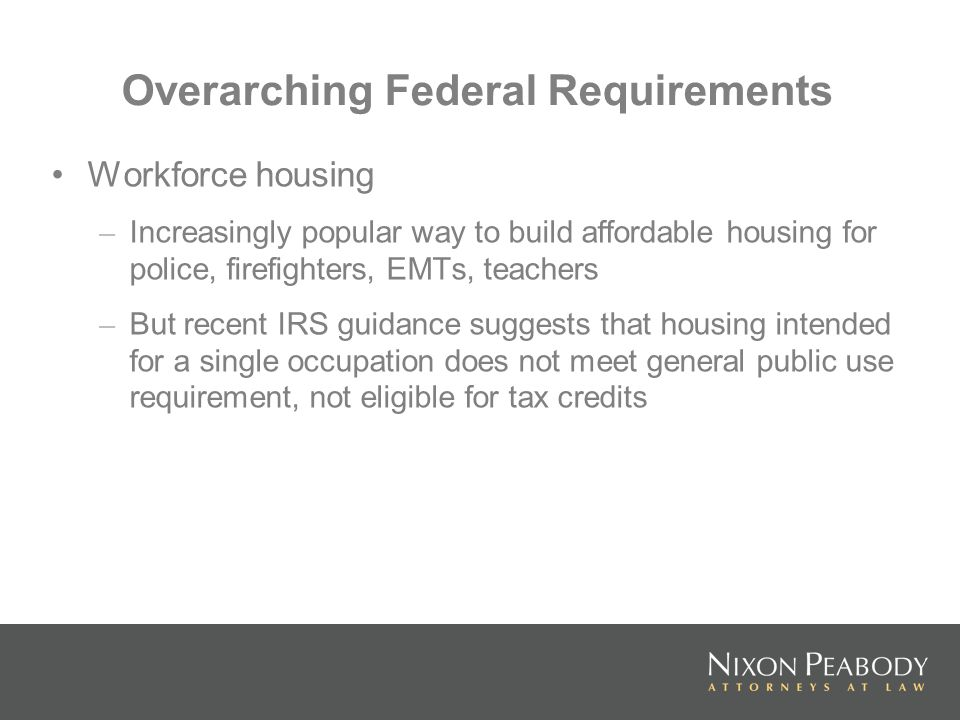 Overarching Federal Requirements Workforce housing – Increasingly popular way to build affordable housing for police, firefighters, EMTs, teachers – But recent IRS guidance suggests that housing intended for a single occupation does not meet general public use requirement, not eligible for tax credits