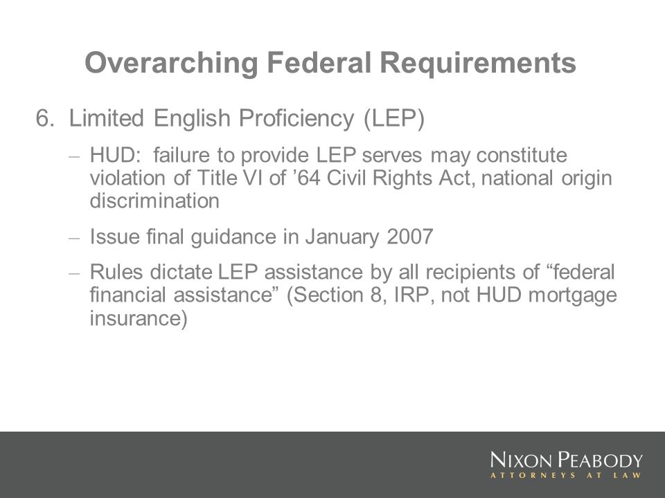 Overarching Federal Requirements 6. Limited English Proficiency (LEP) – HUD: failure to provide LEP serves may constitute violation of Title VI of 64