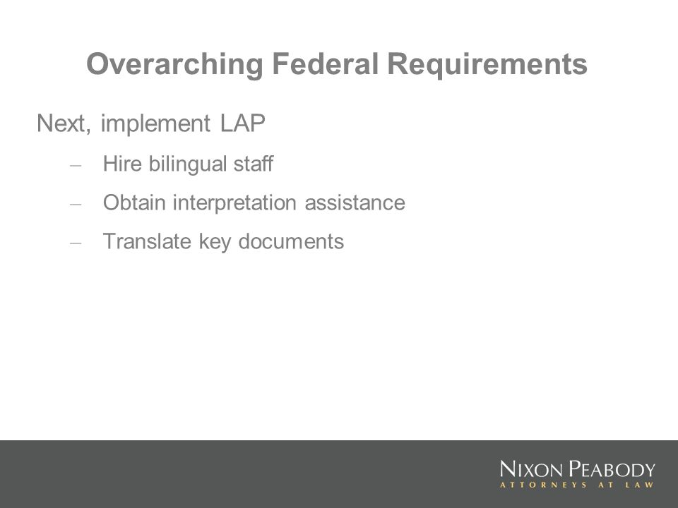 Overarching Federal Requirements Next, implement LAP – Hire bilingual staff – Obtain interpretation assistance – Translate key documents