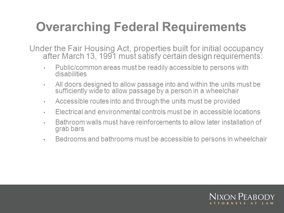 Overarching Federal Requirements Under the Fair Housing Act, properties built for initial occupancy after March 13, 1991 must satisfy certain design r