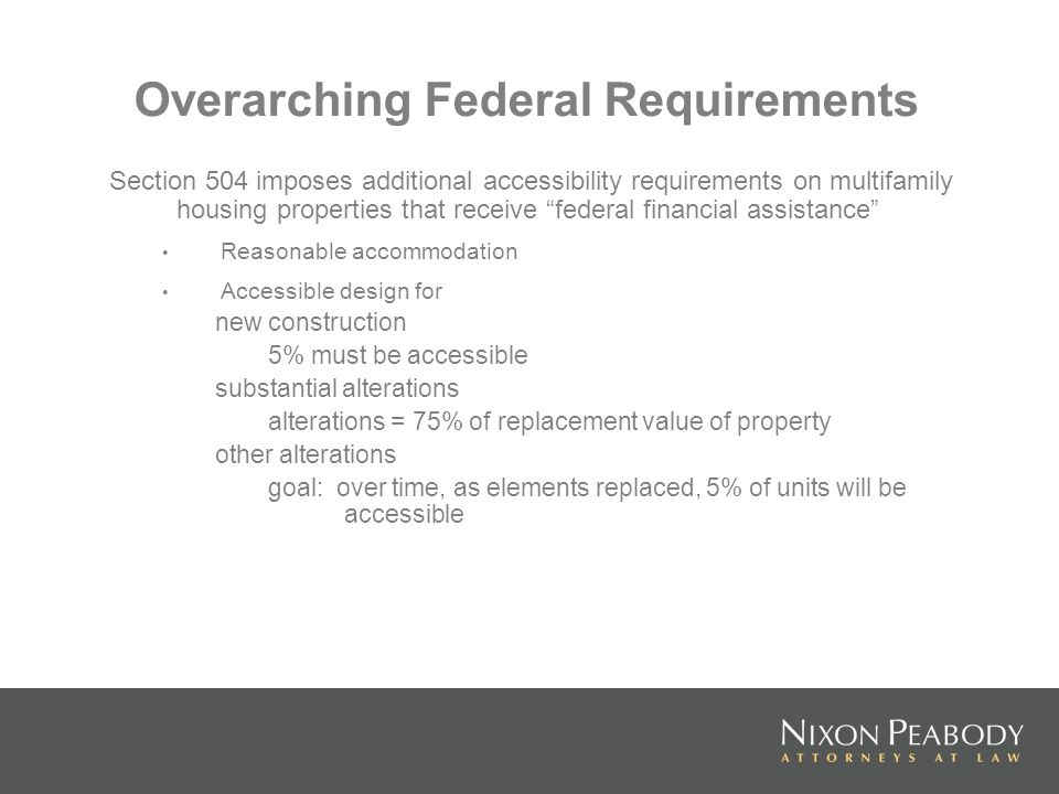 Overarching Federal Requirements Section 504 imposes additional accessibility requirements on multifamily housing properties that receive federal fina