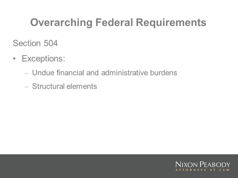 Overarching Federal Requirements Section 504 Exceptions: – Undue financial and administrative burdens – Structural elements