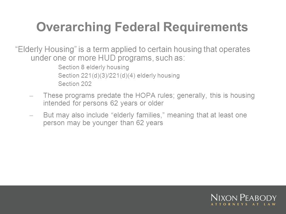 Overarching Federal Requirements Elderly Housing is a term applied to certain housing that operates under one or more HUD programs, such as: Section 8 elderly housing Section 221(d)(3)/221(d)(4) elderly housing Section 202 – These programs predate the HOPA rules; generally, this is housing intended for persons 62 years or older – But may also include elderly families, meaning that at least one person may be younger than 62 years
