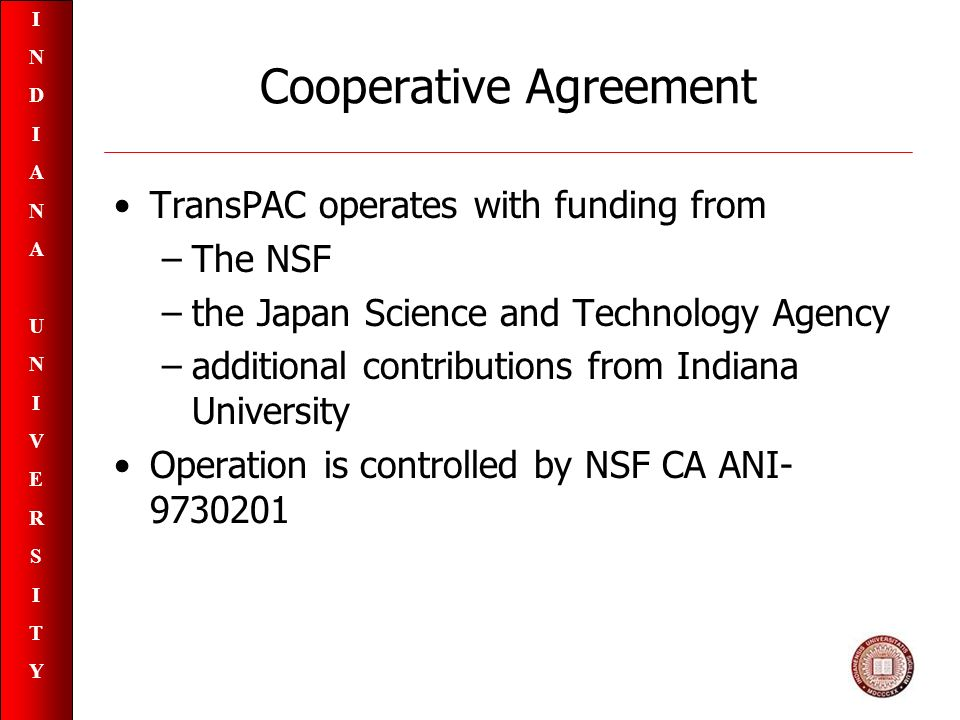 INDIANAUNIVERSITYINDIANAUNIVERSITY Cooperative Agreement TransPAC operates with funding from –The NSF –the Japan Science and Technology Agency –additional contributions from Indiana University Operation is controlled by NSF CA ANI- 9730201