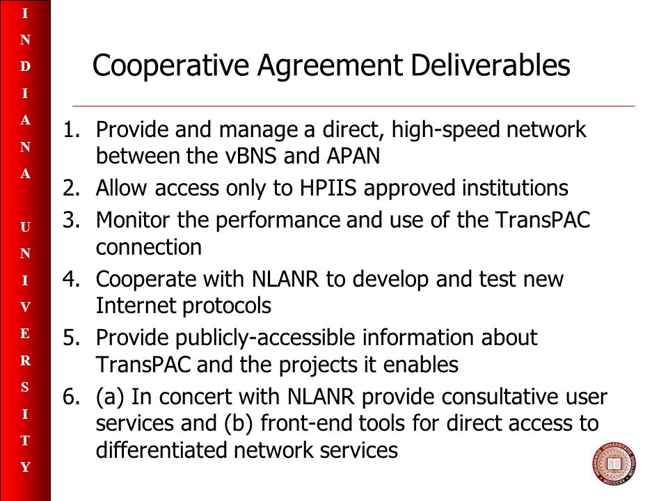 INDIANAUNIVERSITYINDIANAUNIVERSITY Cooperative Agreement Deliverables 1.Provide and manage a direct, high-speed network between the vBNS and APAN 2.Allow access only to HPIIS approved institutions 3.Monitor the performance and use of the TransPAC connection 4.Cooperate with NLANR to develop and test new Internet protocols 5.Provide publicly-accessible information about TransPAC and the projects it enables 6.(a) In concert with NLANR provide consultative user services and (b) front-end tools for direct access to differentiated network services