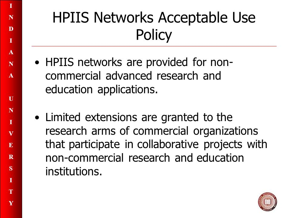 INDIANAUNIVERSITYINDIANAUNIVERSITY HPIIS Networks Acceptable Use Policy HPIIS networks are provided for non- commercial advanced research and education applications.