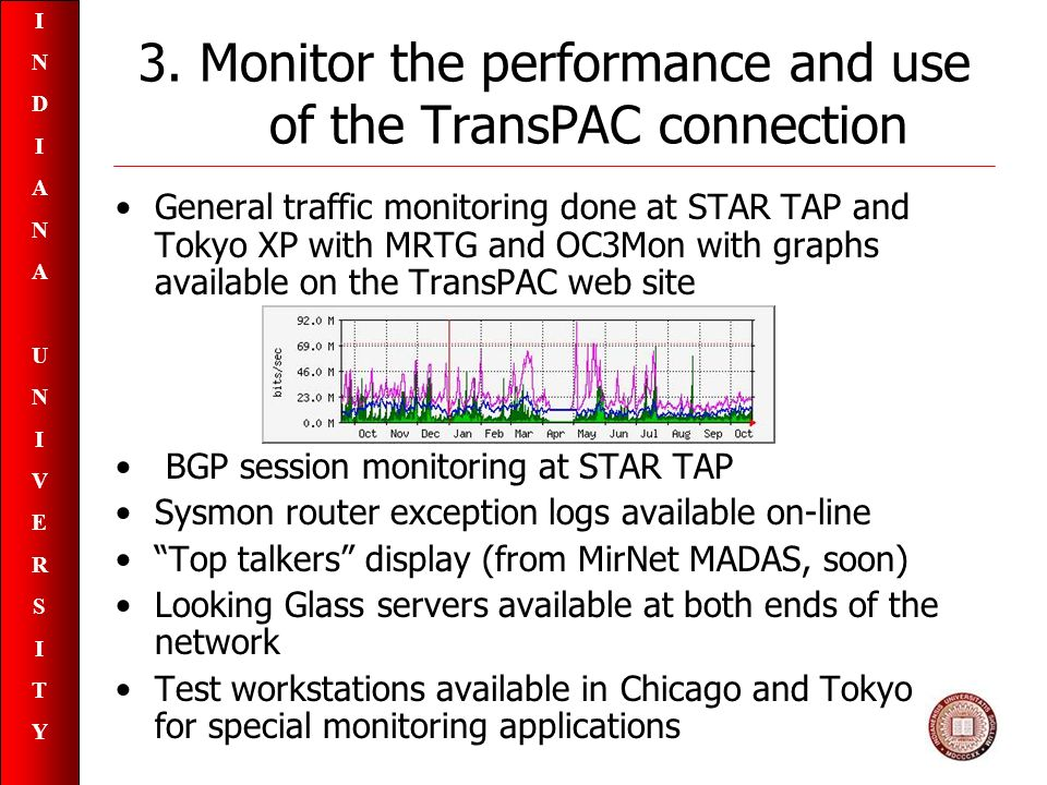 INDIANAUNIVERSITYINDIANAUNIVERSITY General traffic monitoring done at STAR TAP and Tokyo XP with MRTG and OC3Mon with graphs available on the TransPAC web site BGP session monitoring at STAR TAP Sysmon router exception logs available on-line Top talkers display (from MirNet MADAS, soon) Looking Glass servers available at both ends of the network Test workstations available in Chicago and Tokyo for special monitoring applications 3.