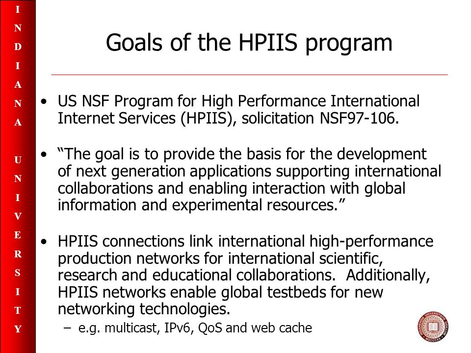INDIANAUNIVERSITYINDIANAUNIVERSITY Goals of the HPIIS program US NSF Program for High Performance International Internet Services (HPIIS), solicitation NSF97-106.