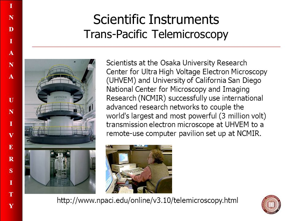 INDIANAUNIVERSITYINDIANAUNIVERSITY Scientific Instruments Trans-Pacific Telemicroscopy Scientists at the Osaka University Research Center for Ultra High Voltage Electron Microscopy (UHVEM) and University of California San Diego National Center for Microscopy and Imaging Research (NCMIR) successfully use international advanced research networks to couple the world s largest and most powerful (3 million volt) transmission electron microscope at UHVEM to a remote-use computer pavilion set up at NCMIR.