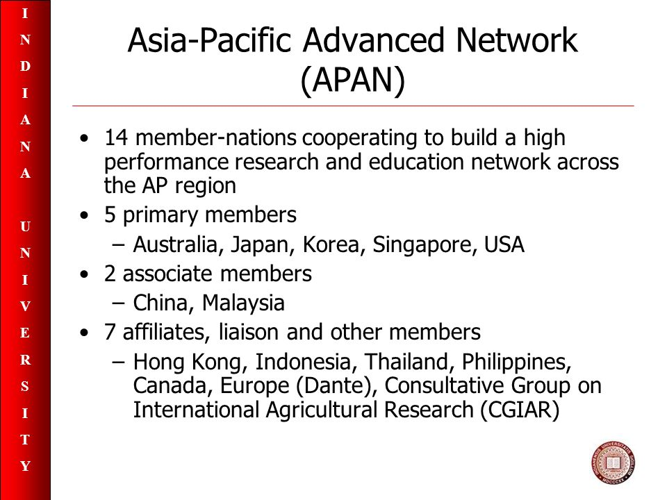 INDIANAUNIVERSITYINDIANAUNIVERSITY Asia-Pacific Advanced Network (APAN) 14 member-nations cooperating to build a high performance research and education network across the AP region 5 primary members –Australia, Japan, Korea, Singapore, USA 2 associate members –China, Malaysia 7 affiliates, liaison and other members –Hong Kong, Indonesia, Thailand, Philippines, Canada, Europe (Dante), Consultative Group on International Agricultural Research (CGIAR)