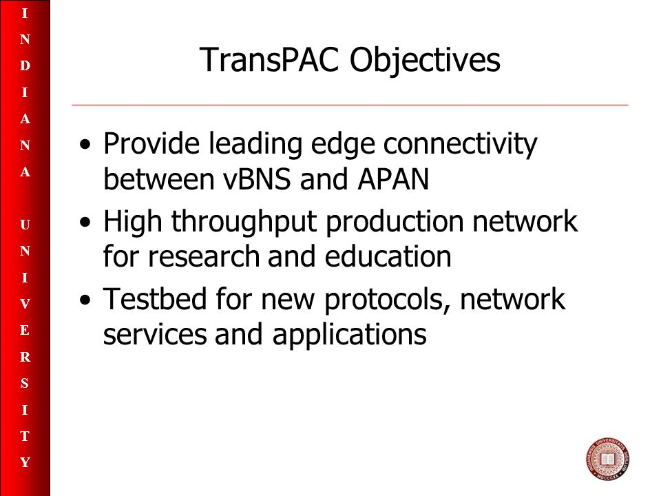 INDIANAUNIVERSITYINDIANAUNIVERSITY TransPAC Objectives Provide leading edge connectivity between vBNS and APAN High throughput production network for research and education Testbed for new protocols, network services and applications