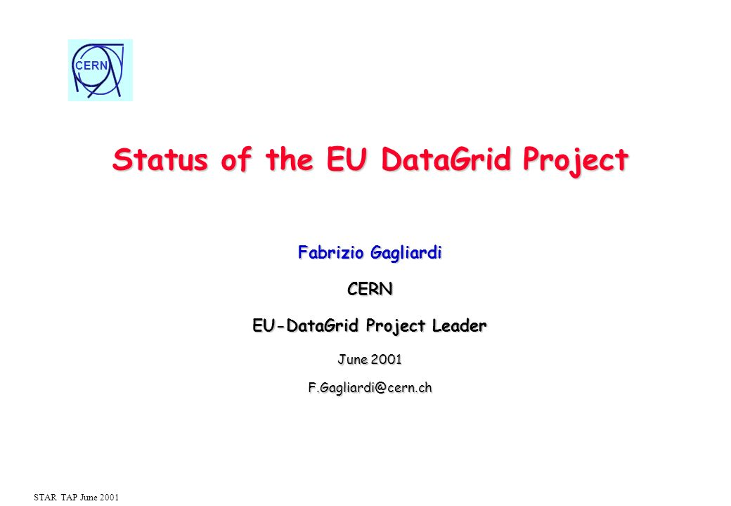 CERN STAR TAP June 2001 Status of the EU DataGrid Project Fabrizio Gagliardi CERN EU-DataGrid Project Leader June 2001 F.Gagliardi@cern.ch