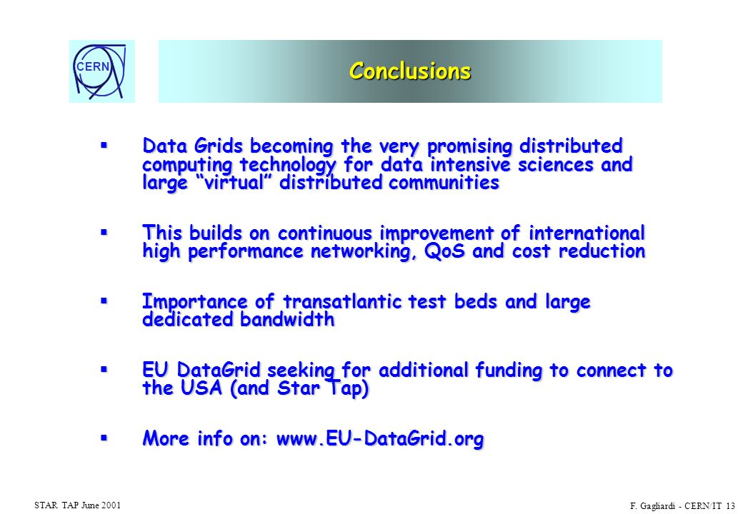 CERN STAR TAP June 2001 F. Gagliardi - CERN/IT 13 Conclusions Data Grids becoming the very promising distributed computing technology for data intensi