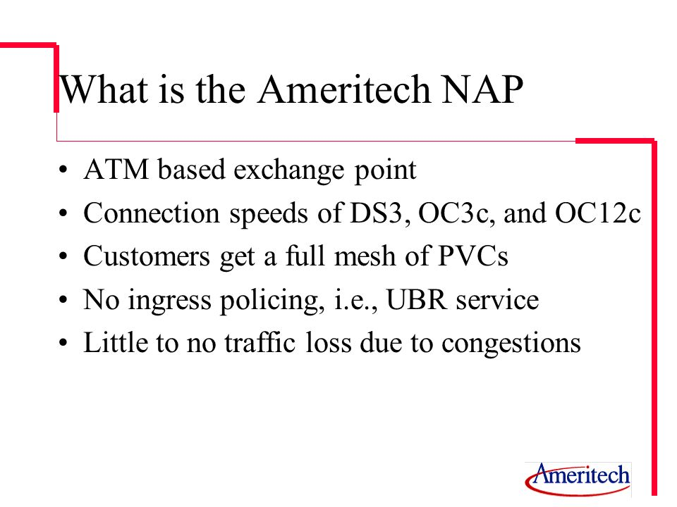 What is the Ameritech NAP ATM based exchange point Connection speeds of DS3, OC3c, and OC12c Customers get a full mesh of PVCs No ingress policing, i.