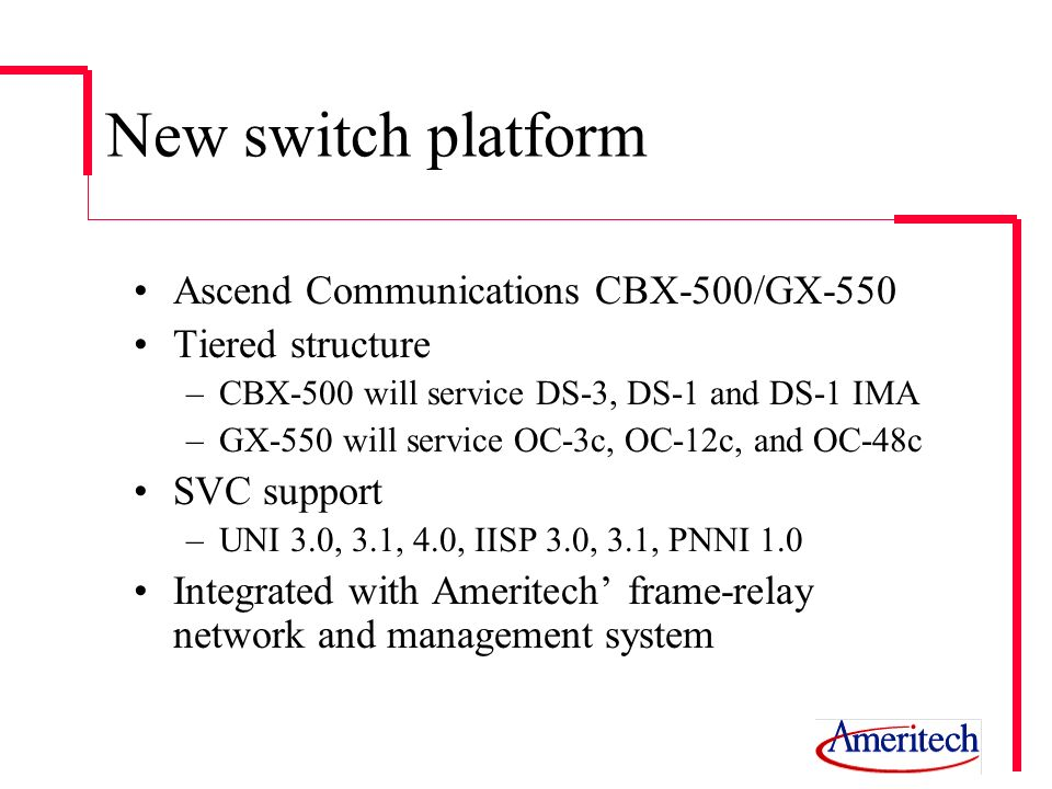 New switch platform Ascend Communications CBX-500/GX-550 Tiered structure –CBX-500 will service DS-3, DS-1 and DS-1 IMA –GX-550 will service OC-3c, OC