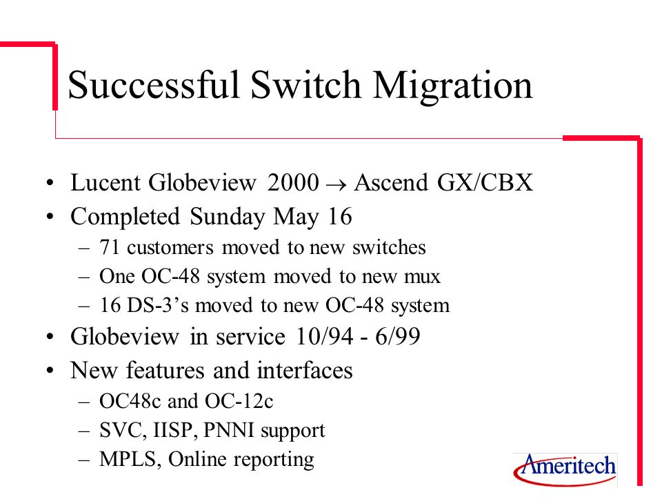 Successful Switch Migration Lucent Globeview 2000 Ascend GX/CBX Completed Sunday May 16 –71 customers moved to new switches –One OC-48 system moved to
