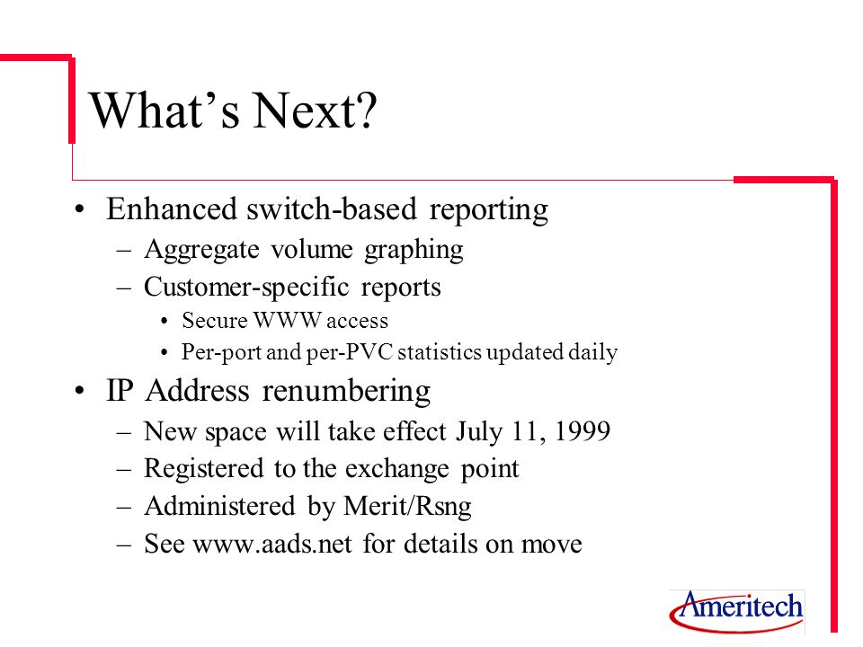 Whats Next? Enhanced switch-based reporting –Aggregate volume graphing –Customer-specific reports Secure WWW access Per-port and per-PVC statistics up